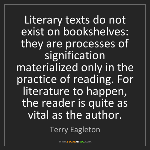 Terry Eagleton: Literary texts do not exist on bookshelves: they are...