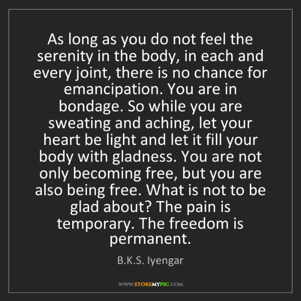 B.K.S. Iyengar: As long as you do not feel the serenity in the body,...