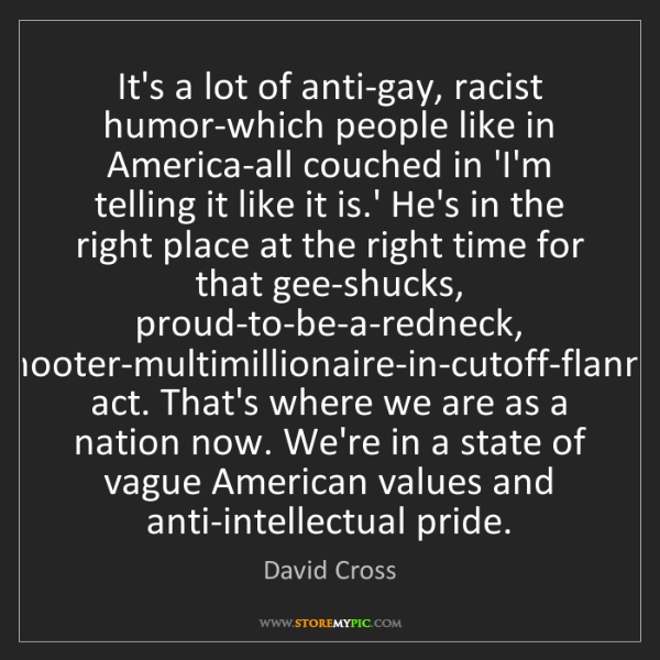 David Cross: It's a lot of anti-gay, racist humor-which people like...