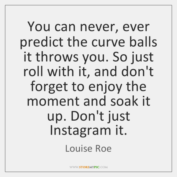 You can never, ever predict the curve balls it throws you. So ...