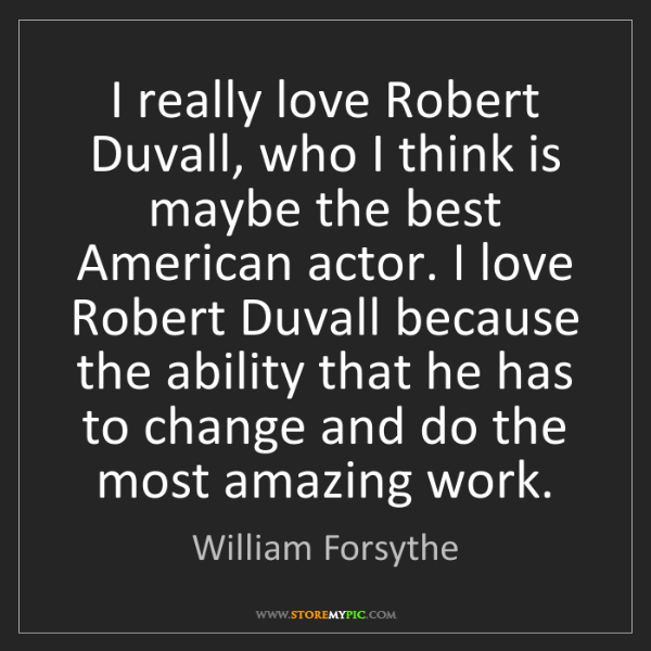 William Forsythe: I really love Robert Duvall, who I think is maybe the...