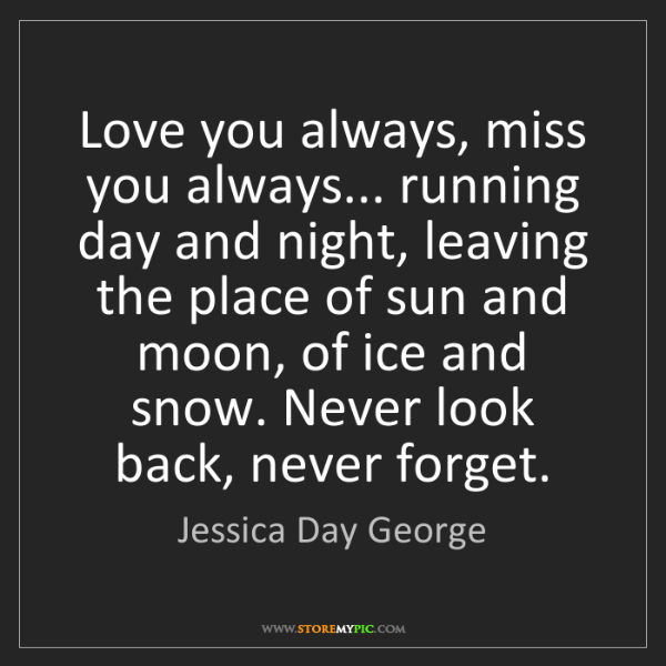 Jessica Day George: Love you always, miss you always... running day and night,...