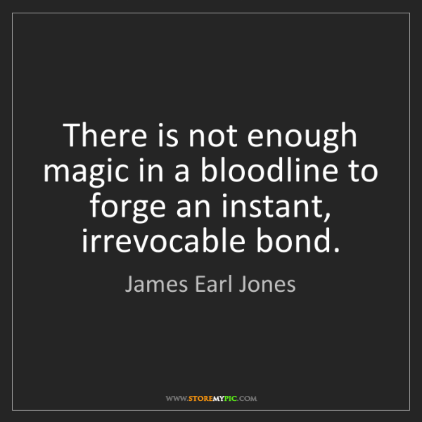 James Earl Jones: There is not enough magic in a bloodline to forge an...