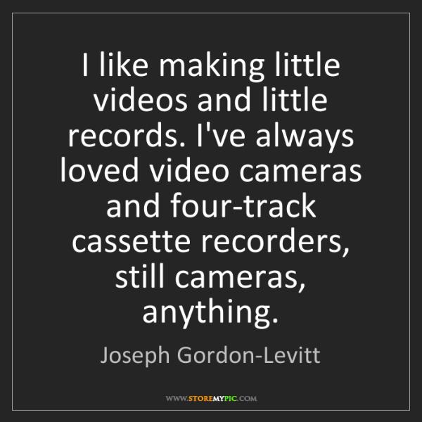 Joseph Gordon-Levitt: I like making little videos and little records. I've...