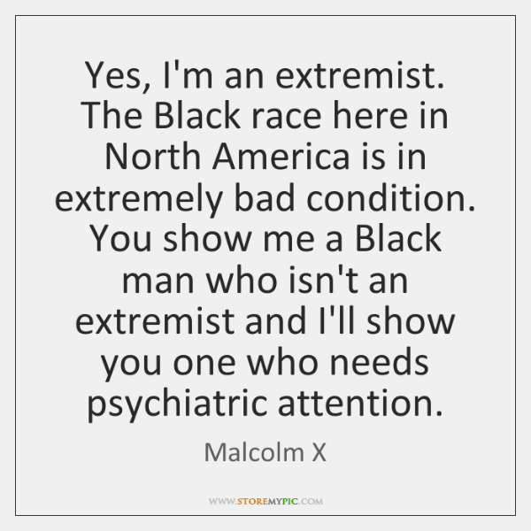 Yes, I'm an extremist. The Black race here in North America is ...