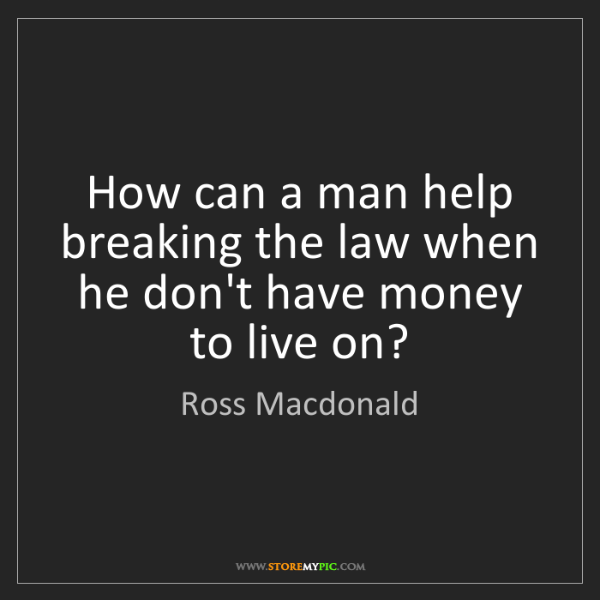 Ross Macdonald: How can a man help breaking the law when he don't have...