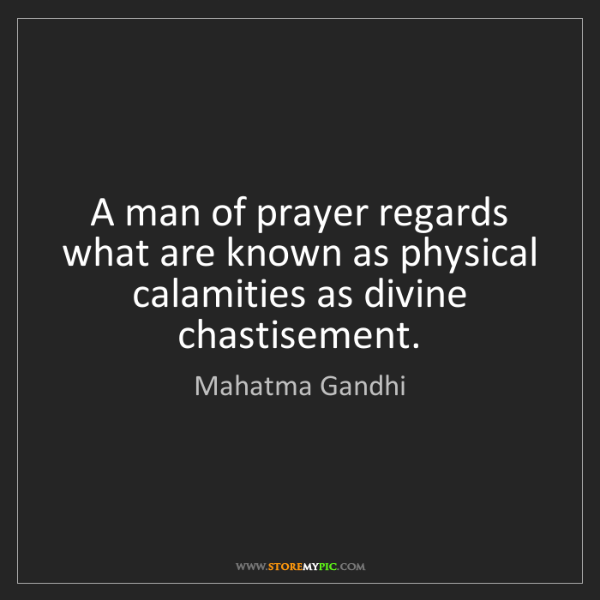Mahatma Gandhi: A man of prayer regards what are known as physical calamities...