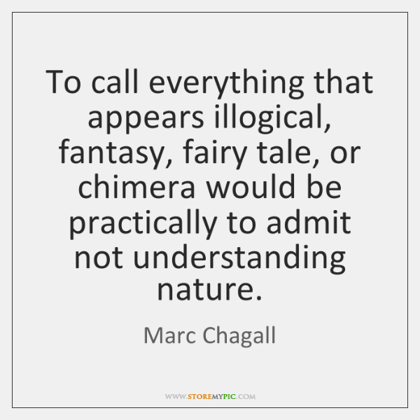 To call everything that appears illogical, fantasy, fairy tale, or chimera would ...