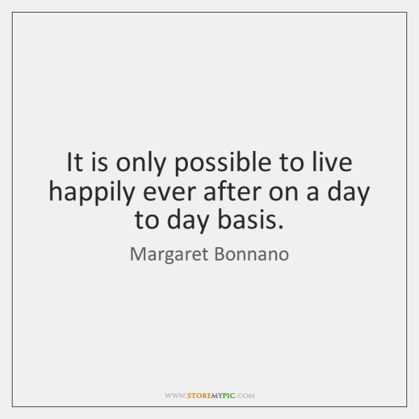 It is only possible to live happily ever after on a day ...