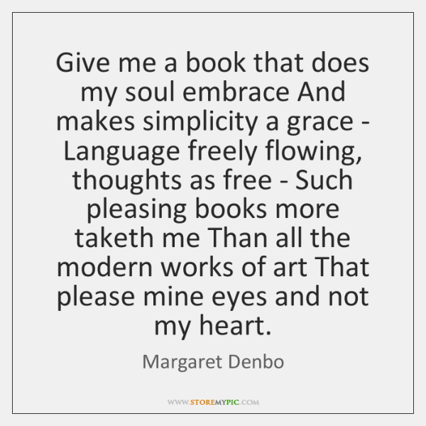 Give me a book that does my soul embrace And makes simplicity ...