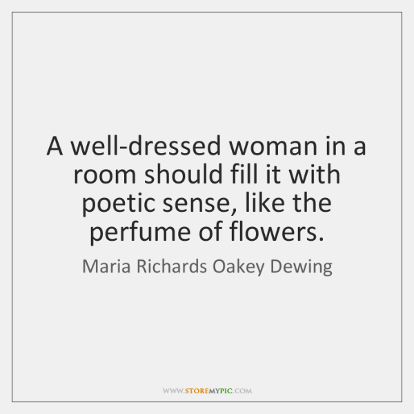 A well-dressed woman in a room should fill it with poetic sense, ...