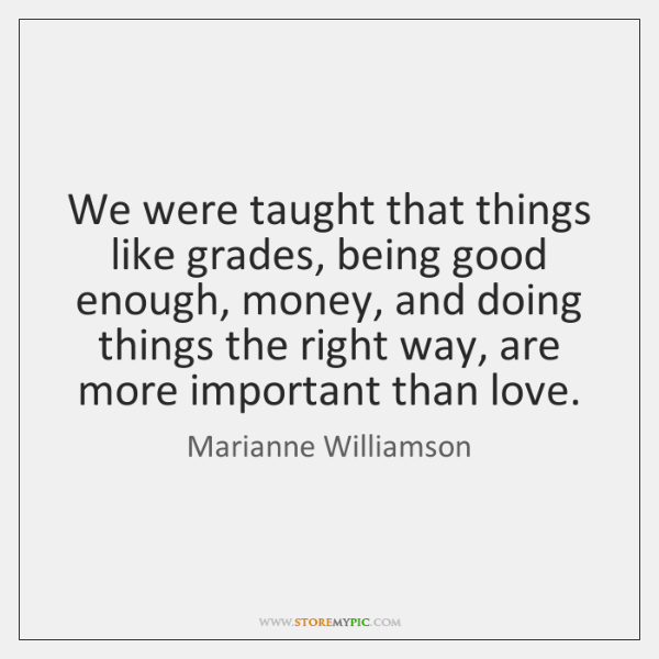 We were taught that things like grades, being good enough, money, and ...