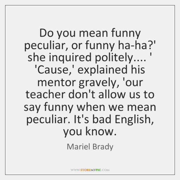 Do you mean funny peculiar, or funny ha-ha?' she inquired politely.... ...