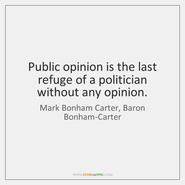 Public opinion is the last refuge of a politician without any opinion.