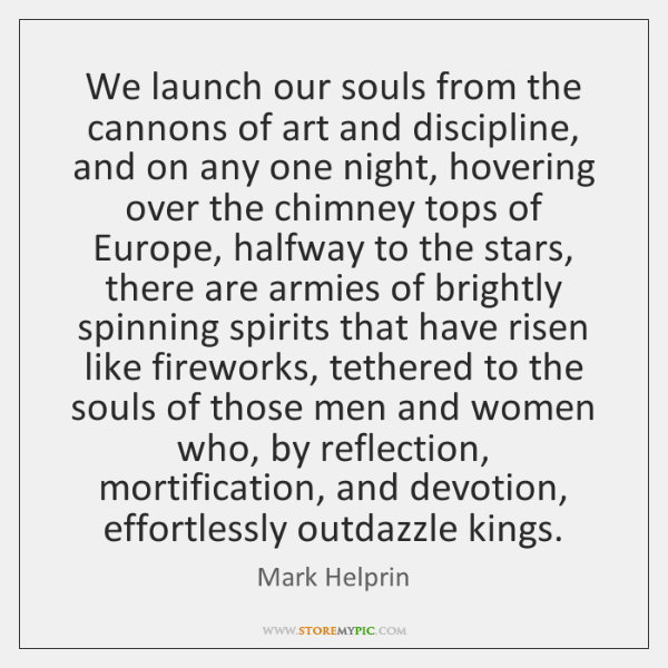 We launch our souls from the cannons of art and discipline, and ...