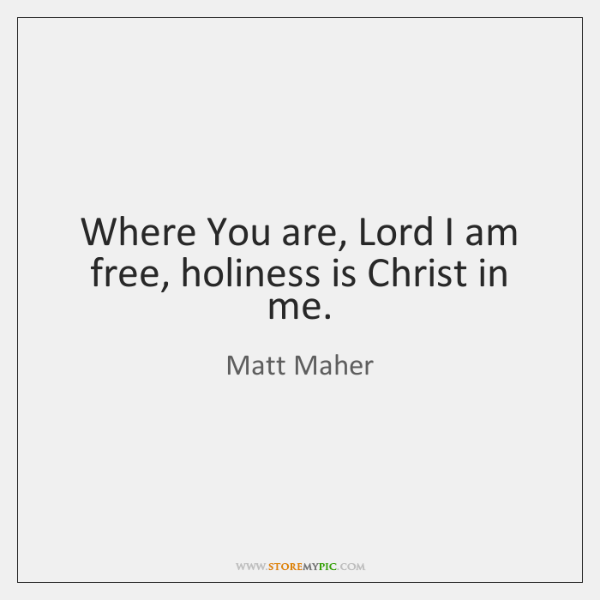 Where You are, Lord I am free, holiness is Christ in me.