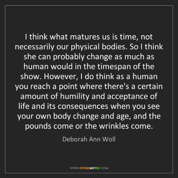 Deborah Ann Woll: I think what matures us is time, not necessarily our...