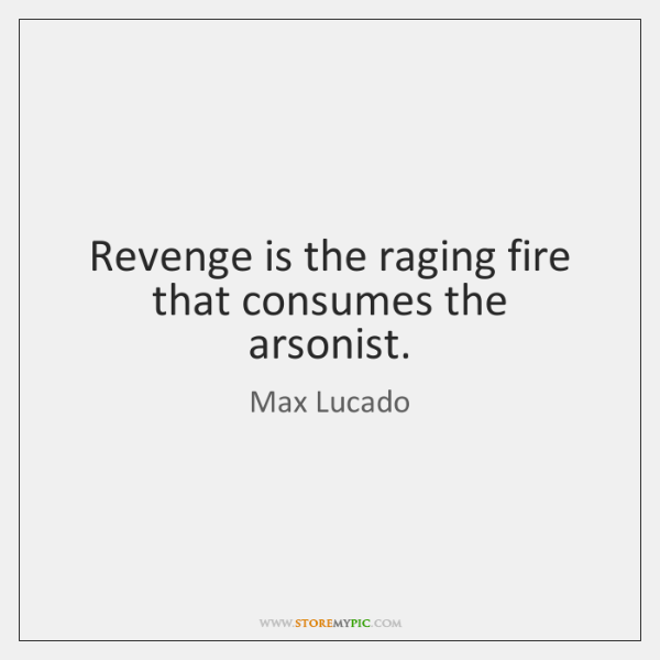Revenge is the raging fire that consumes the arsonist.