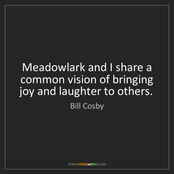 Bill Cosby: Meadowlark and I share a common vision of bringing joy...