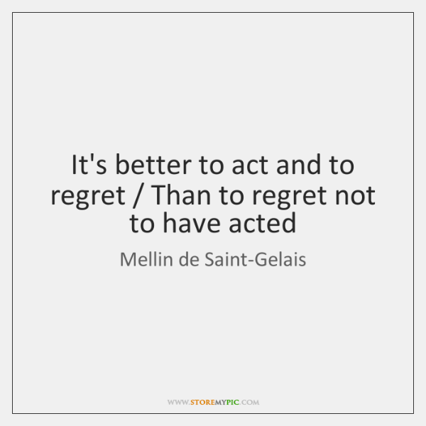 It's better to act and to regret / Than to regret not to ...