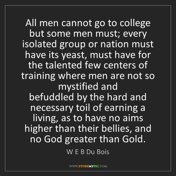 W E B Du Bois: All men cannot go to college but some men must; every...