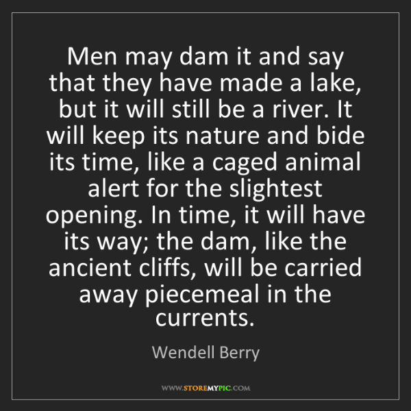 Wendell Berry: Men may dam it and say that they have made a lake, but...