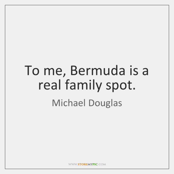 To me, Bermuda is a real family spot.