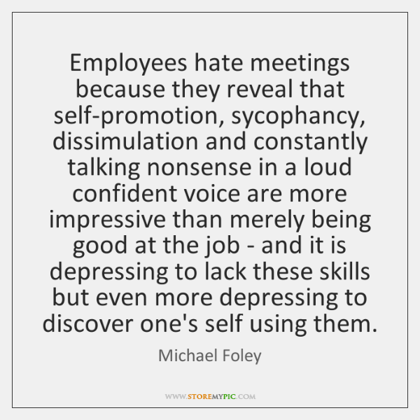 Employees hate meetings because they reveal that self-promotion, sycophancy, dissimulation and const