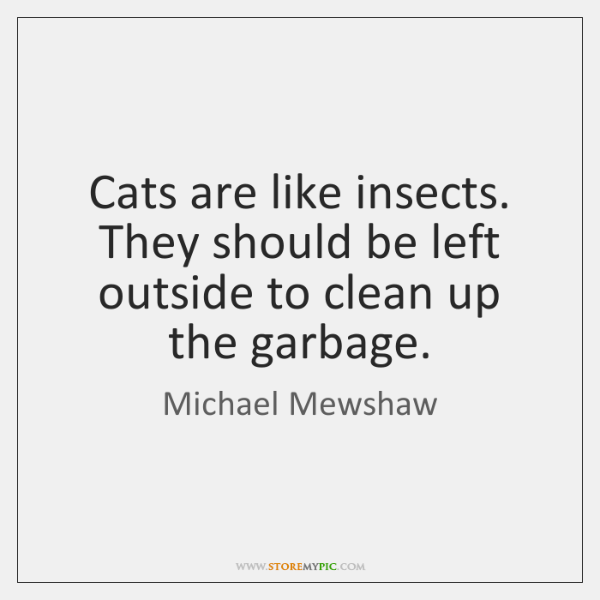 Cats are like insects. They should be left outside to clean up ...