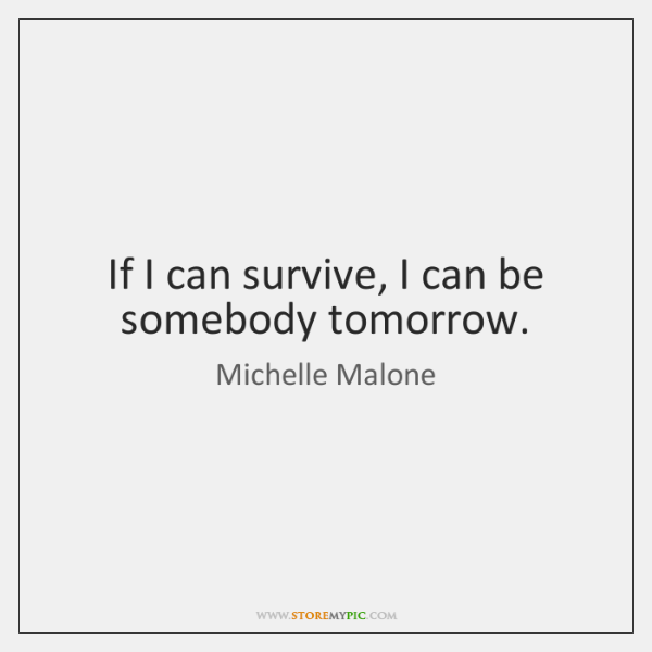 If I can survive, I can be somebody tomorrow.