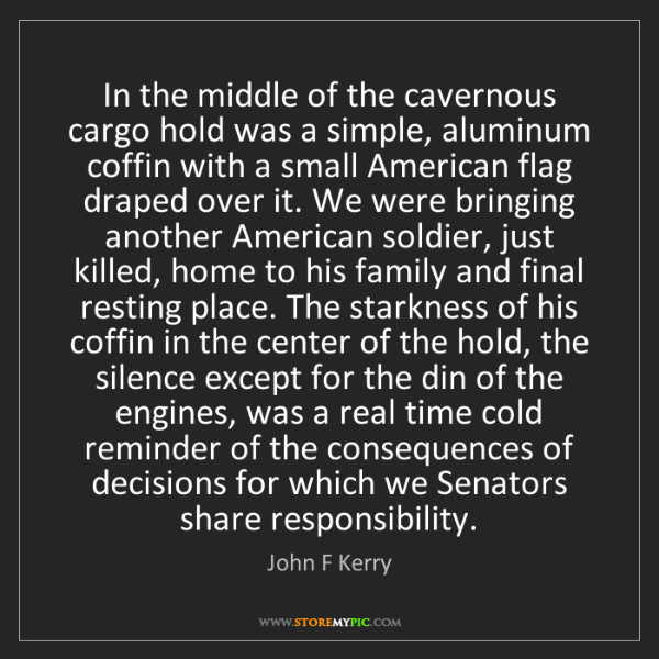 John F Kerry: In the middle of the cavernous cargo hold was a simple,...