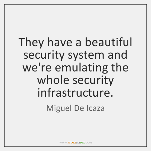 They have a beautiful security system and we're emulating the whole security ...