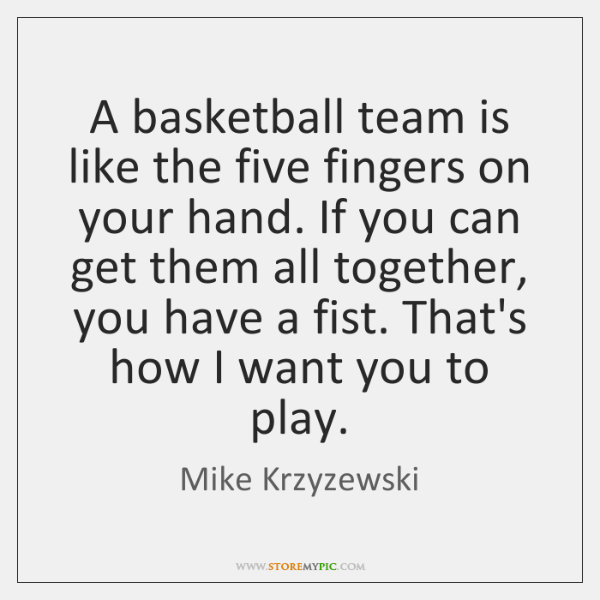A basketball team is like the five fingers on your hand. If ...