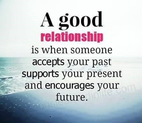 A Good Relationship Is When Someone Accepts Your Past Supports Your