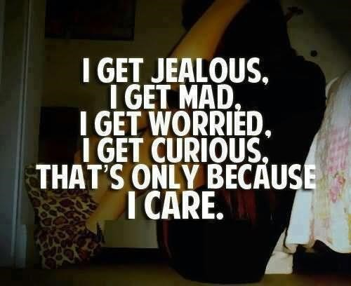 I get jealous i get mad i get worried i get curious thats only because i care