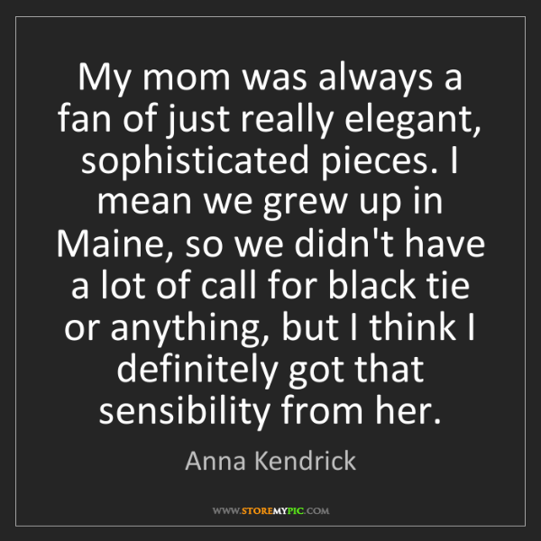 Anna Kendrick: My mom was always a fan of just really elegant, sophisticated...