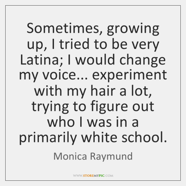 Sometimes Growing Up I Tried To Be Very Latina I Would Change