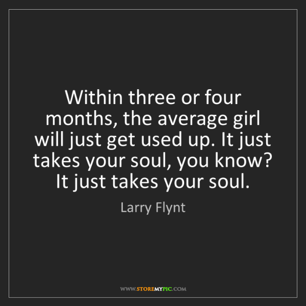 Larry Flynt: Within three or four months, the average girl will just...