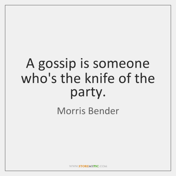 A gossip is someone who's the knife of the party.