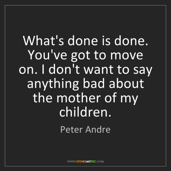 Peter Andre: What's done is done. You've got to move on. I don't want...