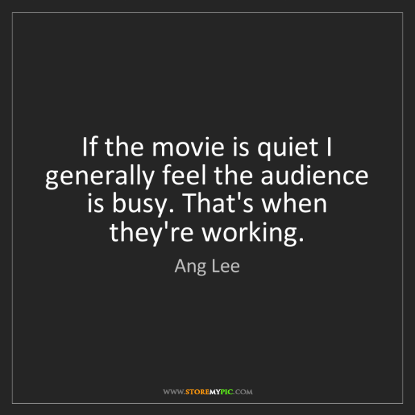Ang Lee: If the movie is quiet I generally feel the audience is...