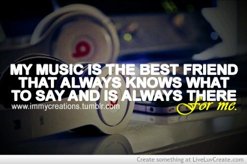 My music is the best friend that always knows what to say and is always there for me