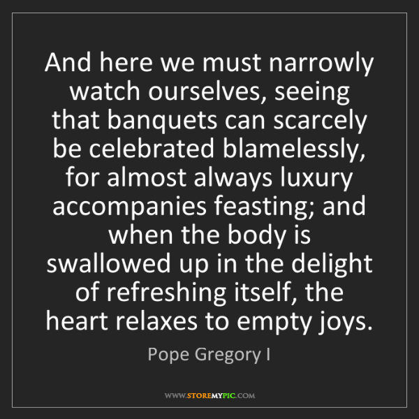 Pope Gregory I: And here we must narrowly watch ourselves, seeing that...
