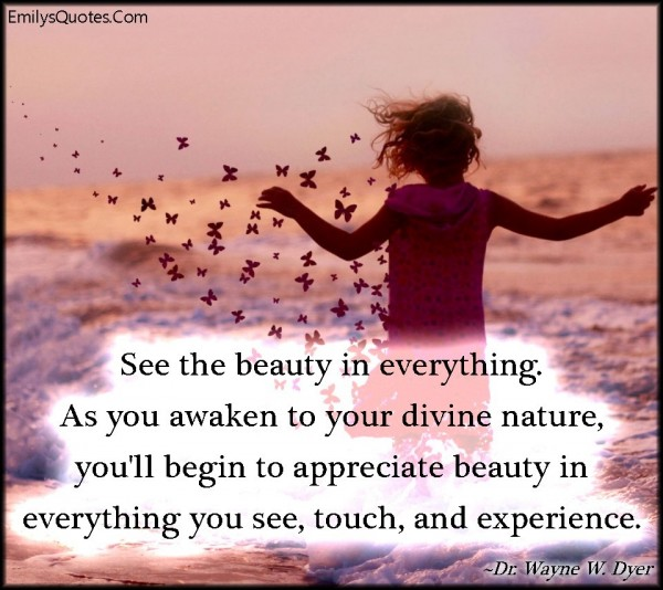 See the beauty in everything as you awaken to your divine nature youll begin to appreci