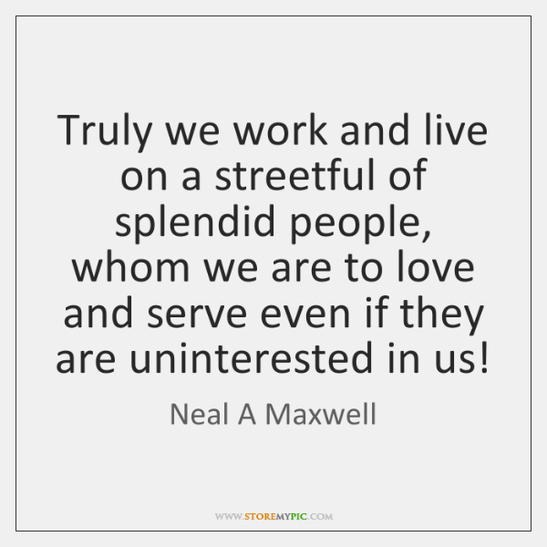Truly we work and live on a streetful of splendid people, whom ...