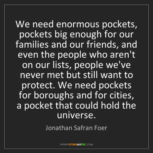Jonathan Safran Foer: We need enormous pockets, pockets big enough for our...