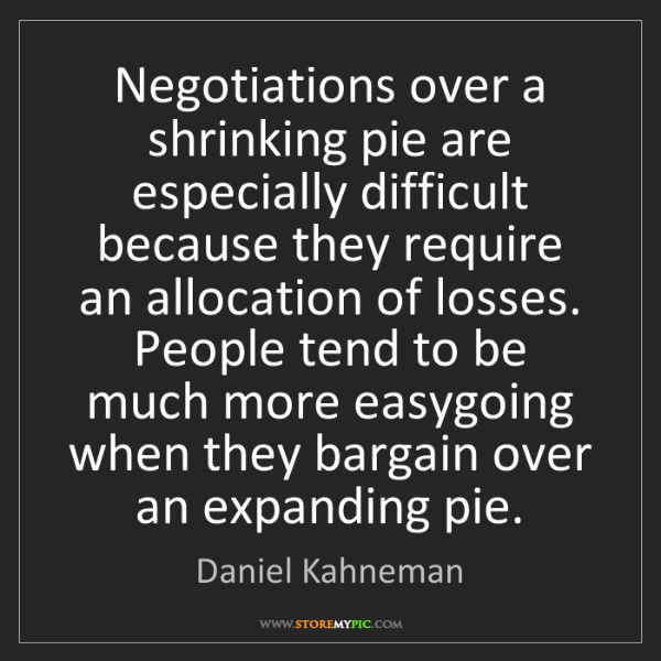 Daniel Kahneman: Negotiations over a shrinking pie are especially difficult...