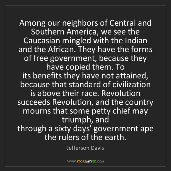 Jefferson Davis: Among our neighbors of Central and Southern America,...