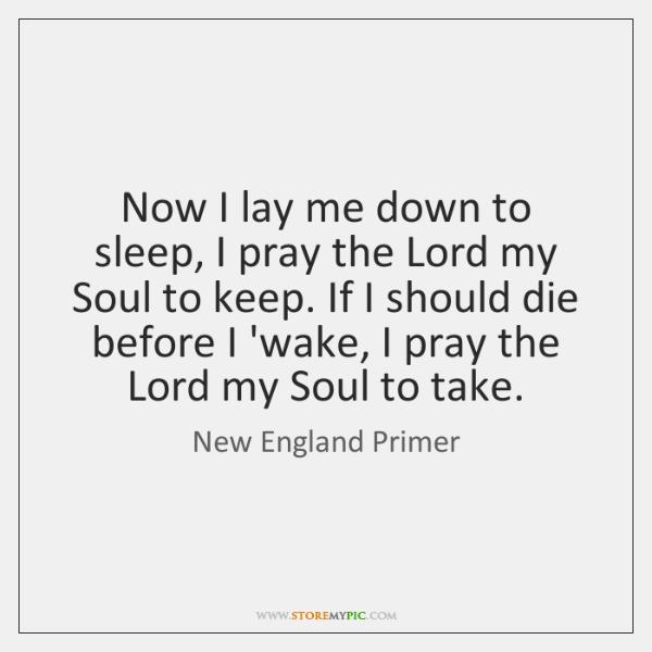 Now I lay me down to sleep, I pray the Lord my ...