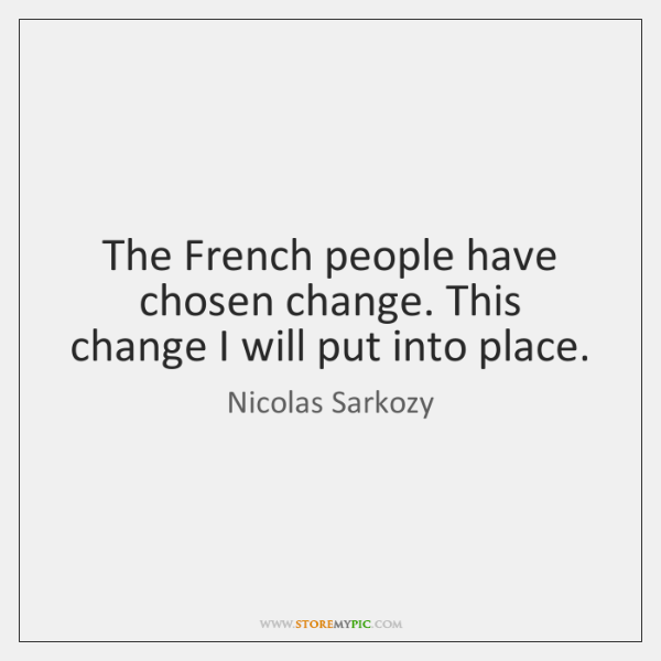 The French people have chosen change. This change I will put into ...